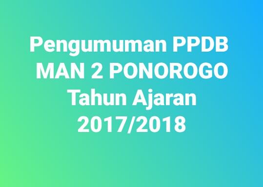 Pengumuman PPDB MAN 2 Ponorogo Tahun Ajaran 2017/2018 Gel. 1